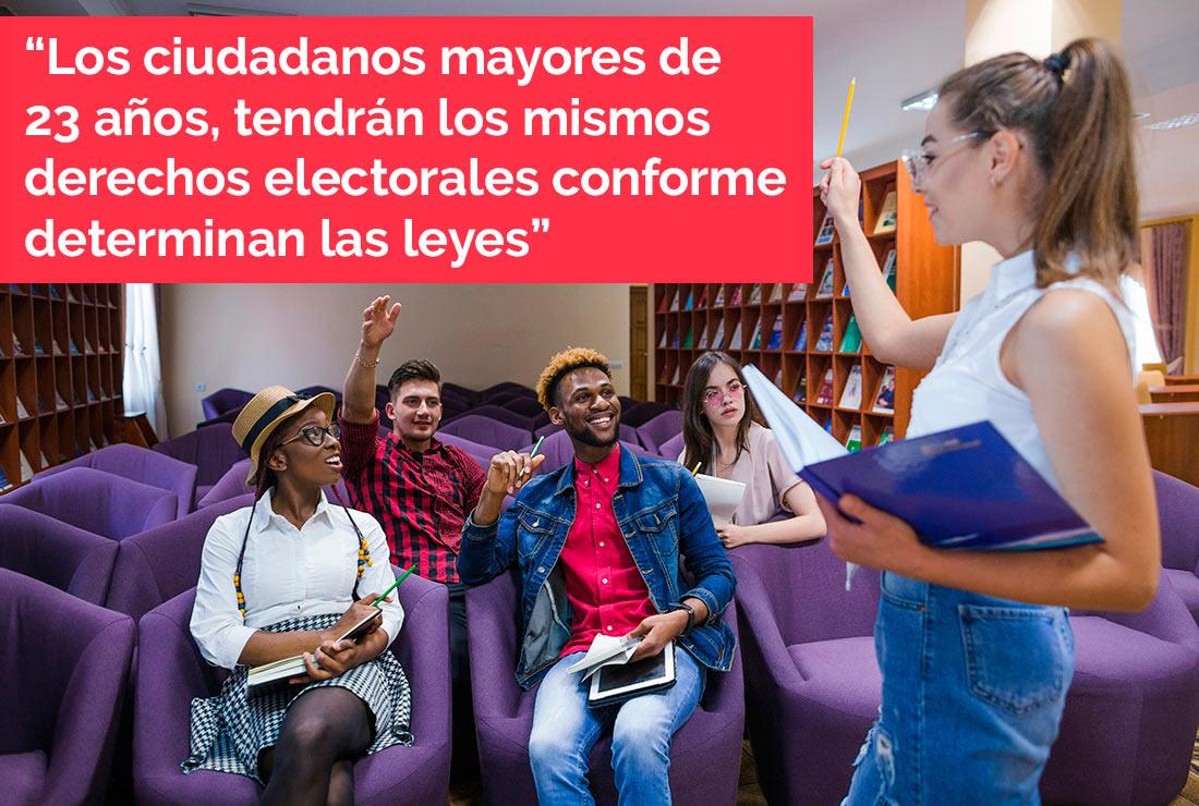 Los ciudadanosmayores de 23 años, tendrán los mismos derechos electorales conforme determinan las leyes